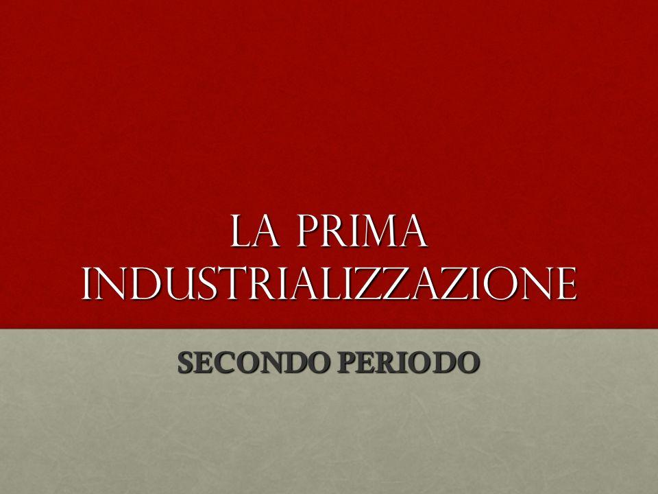 La prima industrializzazione SECONDO PERIODO