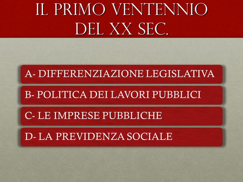 IL PRIMO VENTENNIO DEL XX SEC. A- DIFFERENZIAZIONE LEGISLATIVAB- POLITICA DEI LAVORI PUBBLICIC- LE IMPRESE PUBBLICHED- LA PREVIDENZA SOCIALE