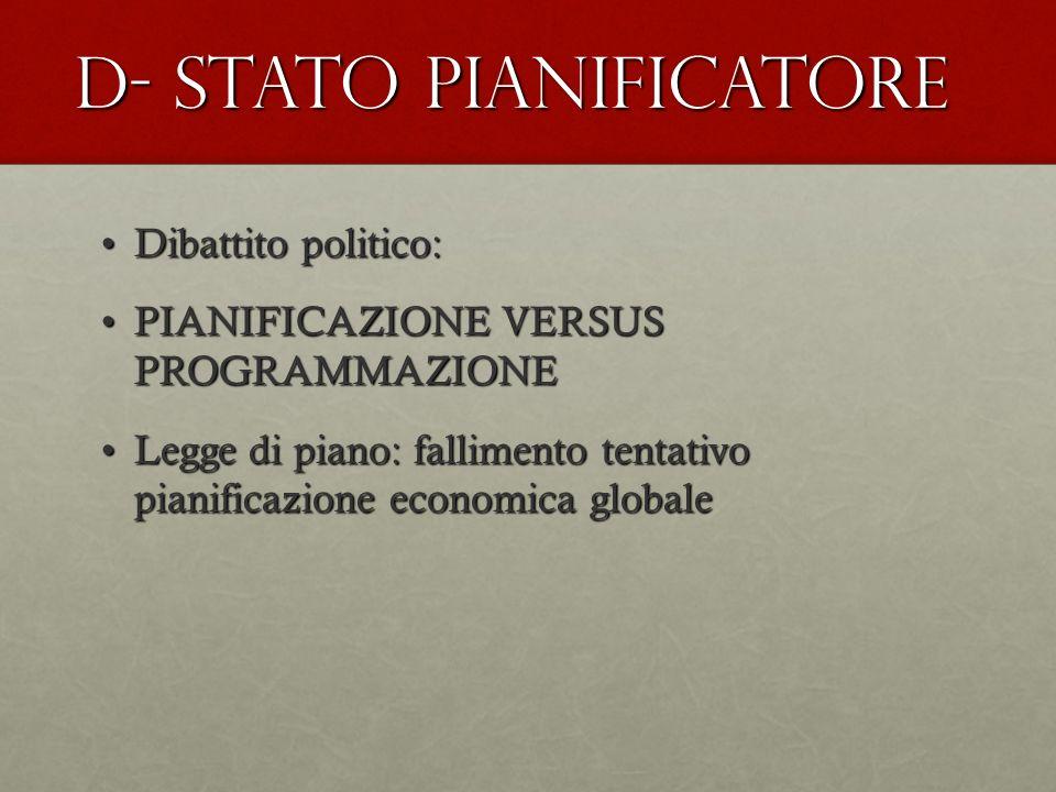 D- STATO PIANIFICATORE Dibattito politico:Dibattito politico: PIANIFICAZIONE VERSUS PROGRAMMAZIONEPIANIFICAZIONE VERSUS PROGRAMMAZIONE Legge di piano: