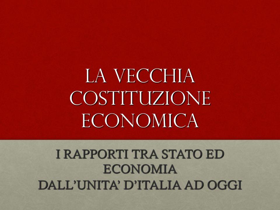 LA VECCHIA COSTITUZIONE ECONOMICA I RAPPORTI TRA STATO ED ECONOMIA DALLUNITA DITALIA AD OGGI