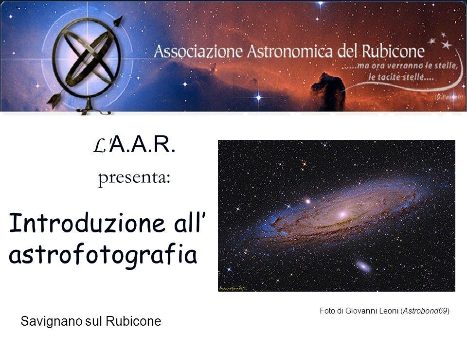 Savignano sul Rubicone Foto di Giovanni Leoni (Astrobond69) L' A.A.R. presenta: Introduzione all astrofotografia