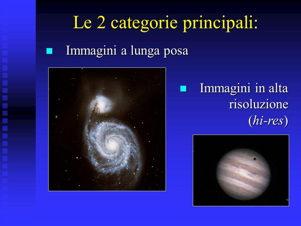Le 2 categorie principali: Immagini a lunga posa Immagini a lunga posa Immagini in alta risoluzione (hi-res) Immagini in alta risoluzione (hi-res)