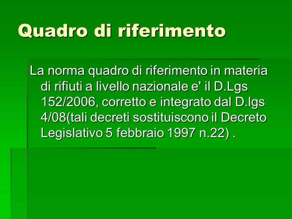Quadro di riferimento La norma quadro di riferimento in materia di rifiuti a livello nazionale e' il D.Lgs 152/2006, corretto e integrato dal D.lgs 4/