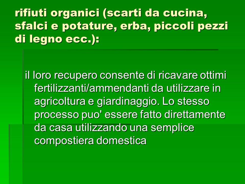 rifiuti organici (scarti da cucina, sfalci e potature, erba, piccoli pezzi di legno ecc.): il loro recupero consente di ricavare ottimi fertilizzanti/