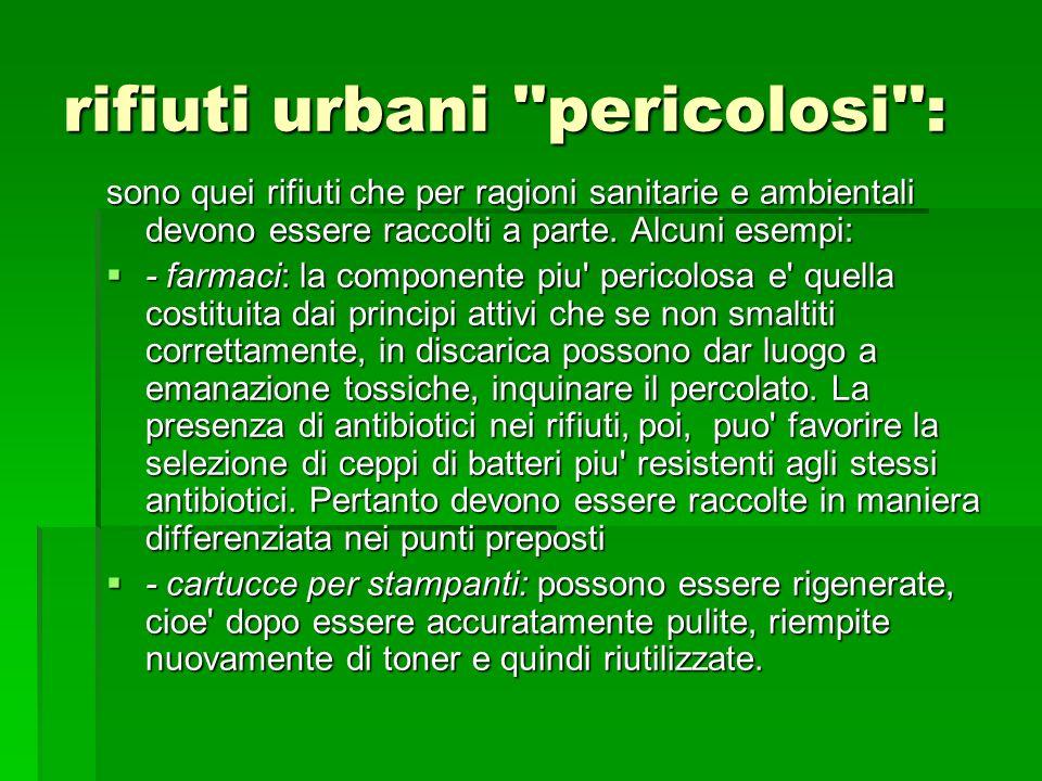rifiuti urbani ''pericolosi'': sono quei rifiuti che per ragioni sanitarie e ambientali devono essere raccolti a parte. Alcuni esempi: - farmaci: la c