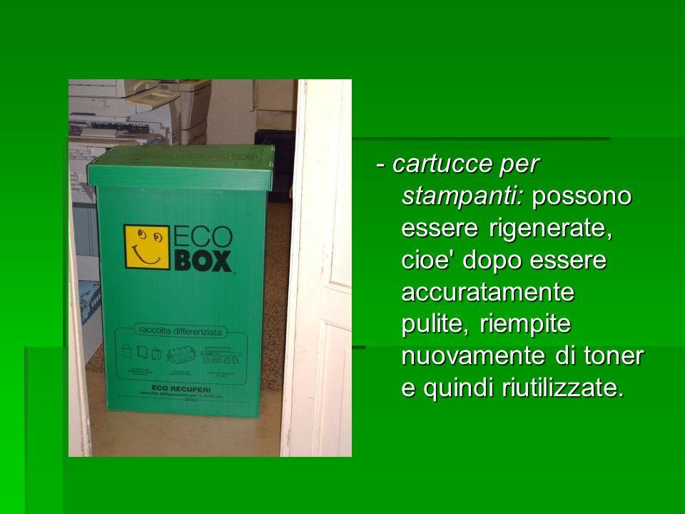 - cartucce per stampanti: possono essere rigenerate, cioe' dopo essere accuratamente pulite, riempite nuovamente di toner e quindi riutilizzate.