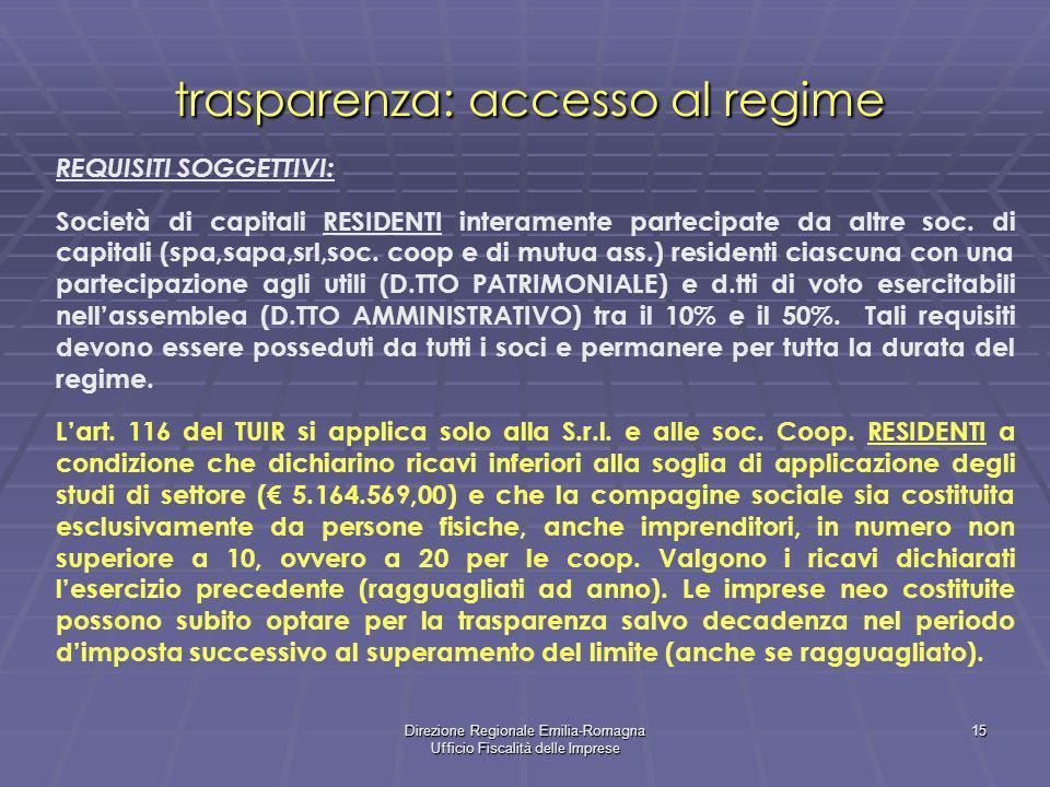 Direzione Regionale Emilia-Romagna Ufficio Fiscalità delle Imprese 15 trasparenza: accesso al regime REQUISITI SOGGETTIVI: Società di capitali RESIDENTI interamente partecipate da altre soc.