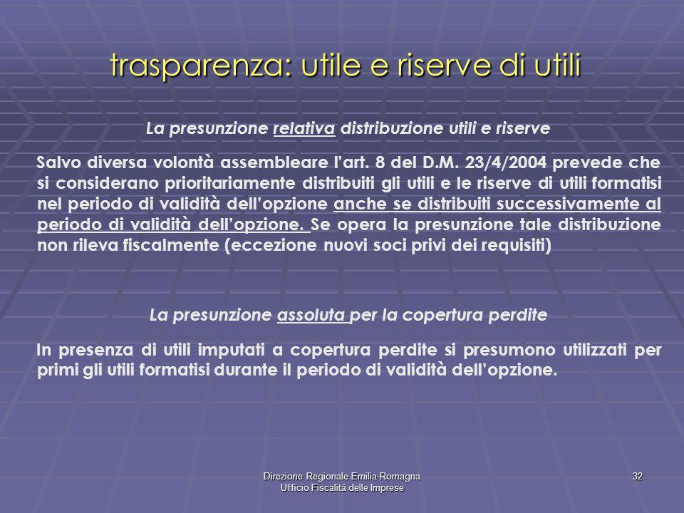 Direzione Regionale Emilia-Romagna Ufficio Fiscalità delle Imprese 32 trasparenza: utile e riserve di utili La presunzione relativa distribuzione utili e riserve Salvo diversa volontà assembleare lart.
