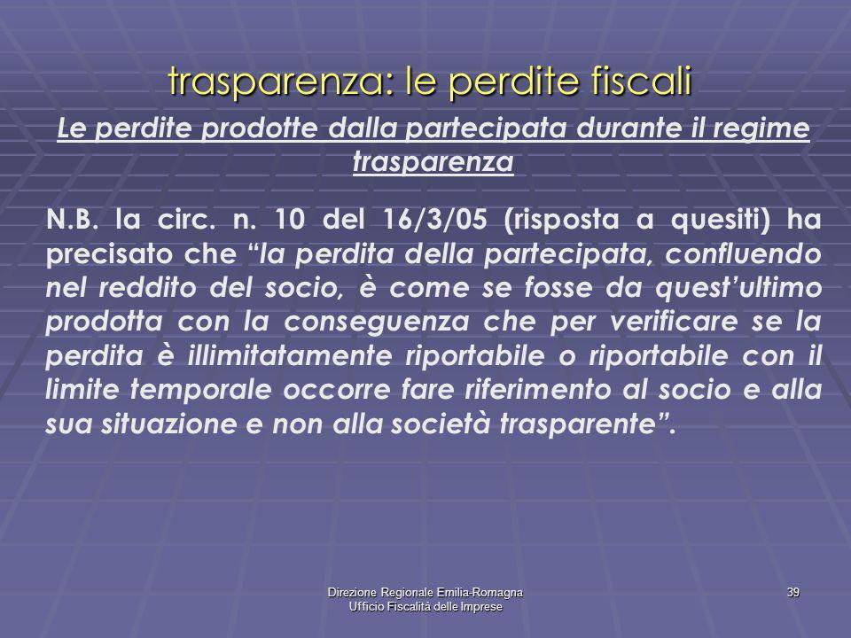 Direzione Regionale Emilia-Romagna Ufficio Fiscalità delle Imprese 39 trasparenza: le perdite fiscali Le perdite prodotte dalla partecipata durante il regime trasparenza N.B.