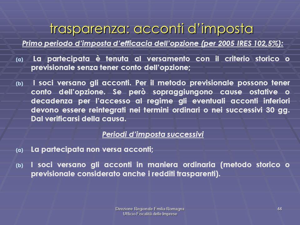Direzione Regionale Emilia-Romagna Ufficio Fiscalità delle Imprese 44 trasparenza: acconti dimposta Primo periodo dimposta defficacia dellopzione (per