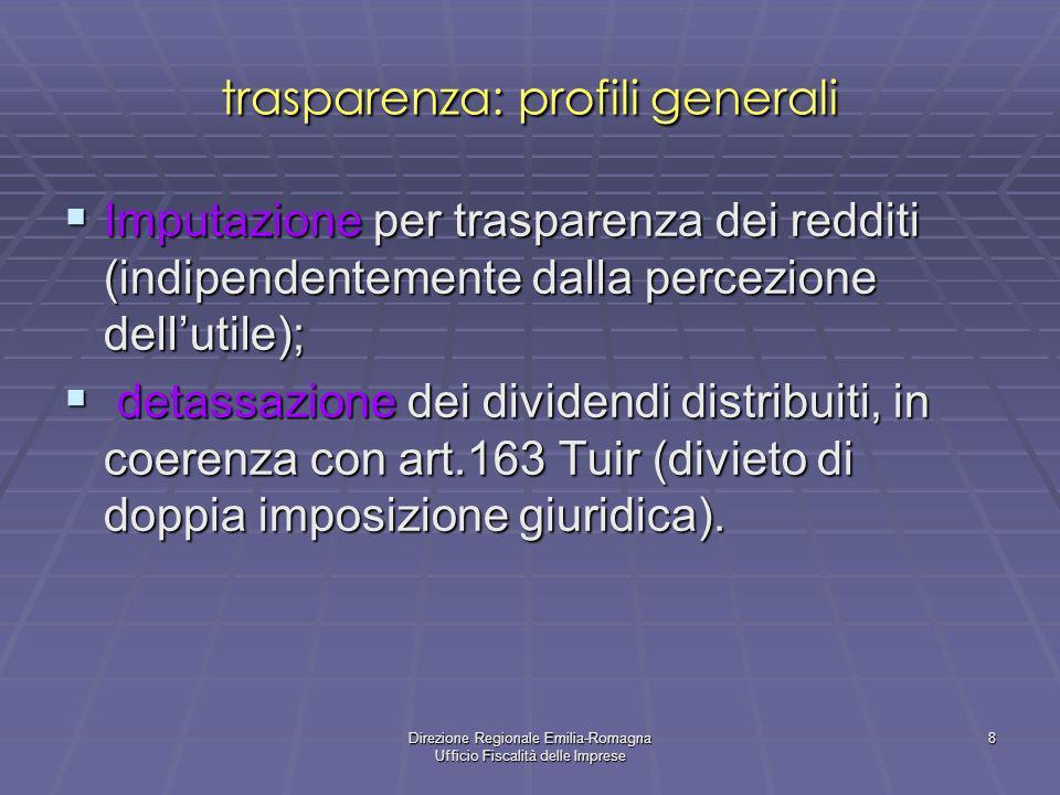 Direzione Regionale Emilia-Romagna Ufficio Fiscalità delle Imprese 8 trasparenza: profili generali Imputazione per trasparenza dei redditi (indipendentemente dalla percezione dellutile); Imputazione per trasparenza dei redditi (indipendentemente dalla percezione dellutile); detassazione dei dividendi distribuiti, in coerenza con art.163 Tuir (divieto di doppia imposizione giuridica).