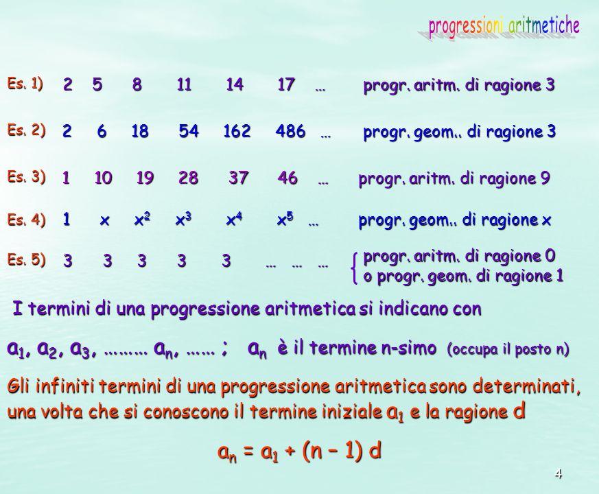 4 Es. 1) 2 5 8 11 14 17 … Es. 2) 2 6 18 54 162 486 … Es. 4) Es. 3) 1 10 19 28 37 46 … 1 x x 2 x 3 x 4 x 5 … progr. aritm. di ragione 9 progr. aritm. d