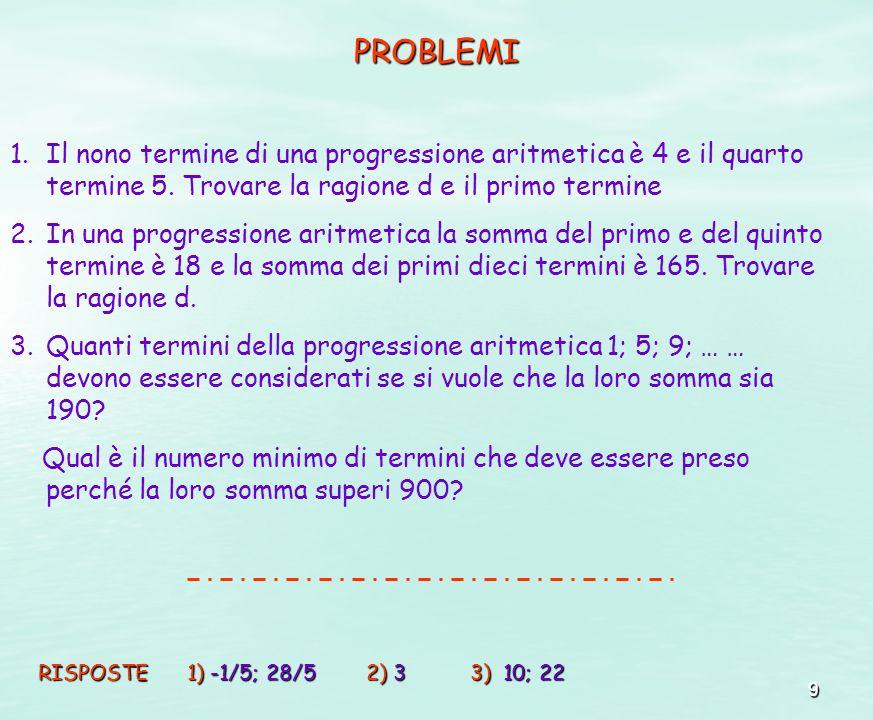 9 PROBLEMI 1.Il nono termine di una progressione aritmetica è 4 e il quarto termine 5. Trovare la ragione d e il primo termine 2.In una progressione a