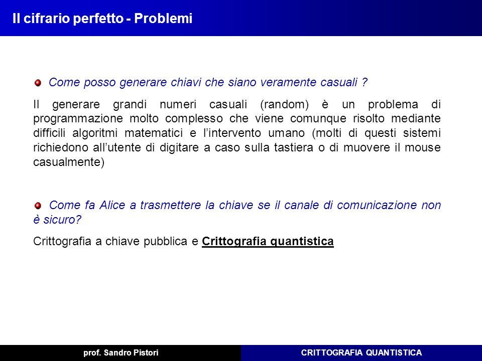 CRITTOGRAFIA QUANTISTICAprof. Sandro Pistori Il cifrario perfetto - Problemi Come posso generare chiavi che siano veramente casuali ? Il generare gran