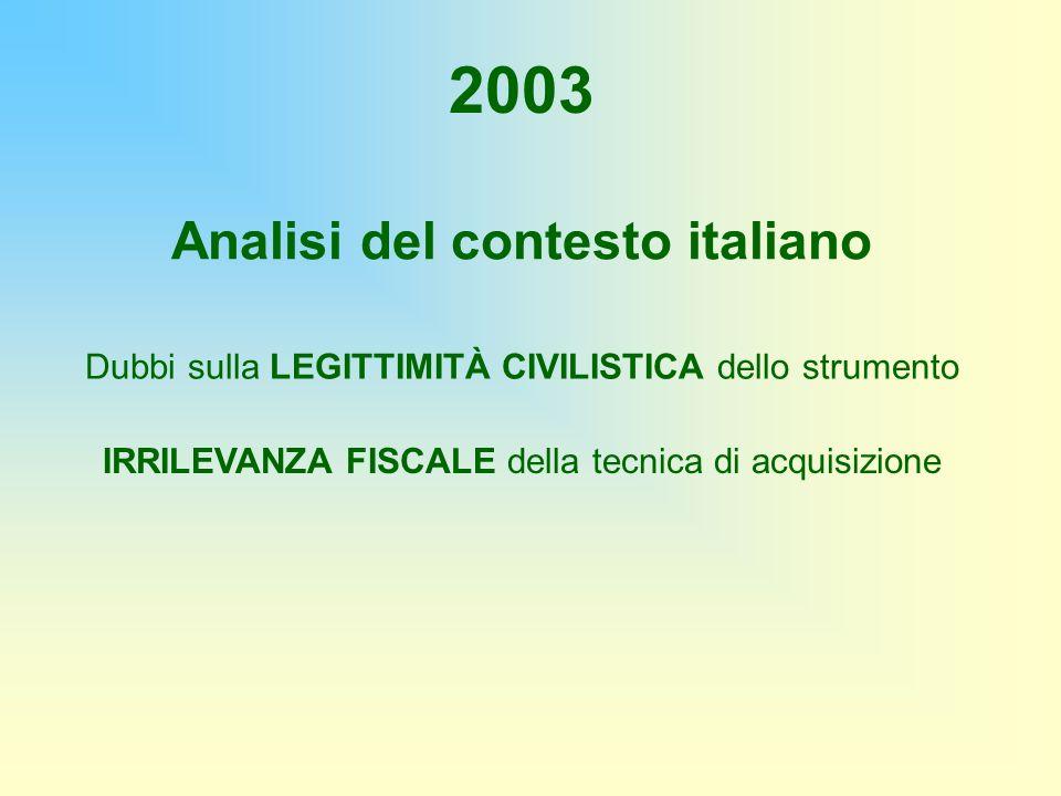 2003 Dubbi sulla LEGITTIMITÀ CIVILISTICA dello strumento IRRILEVANZA FISCALE della tecnica di acquisizione Analisi del contesto italiano