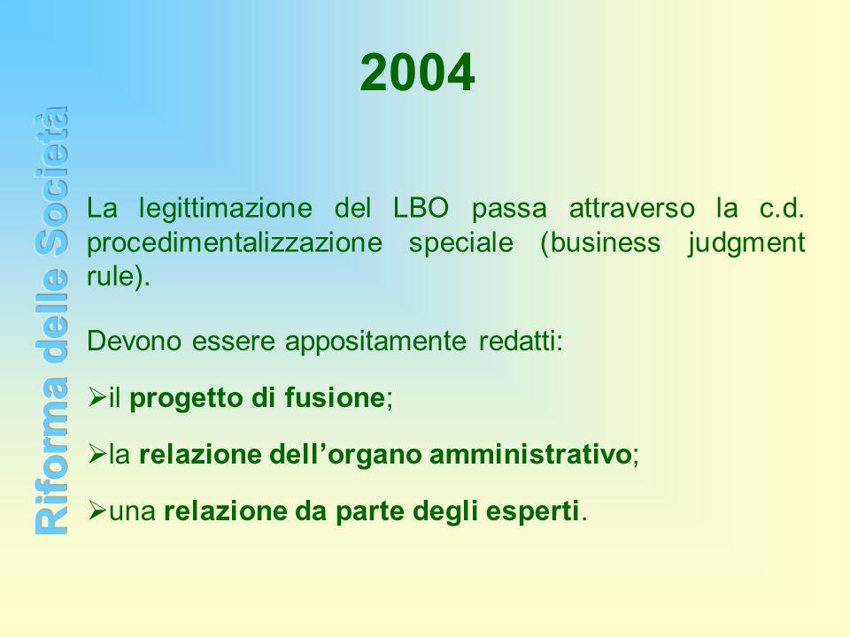 2004 La legittimazione del LBO passa attraverso la c.d. procedimentalizzazione speciale (business judgment rule). Devono essere appositamente redatti: