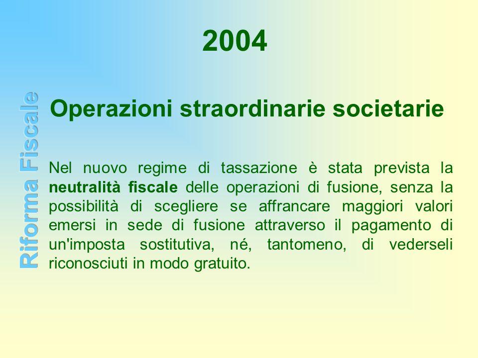 2004 Operazioni straordinarie societarie Nel nuovo regime di tassazione è stata prevista la neutralità fiscale delle operazioni di fusione, senza la p