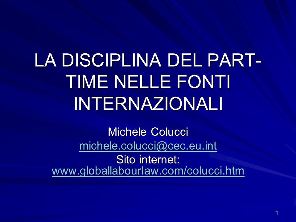 1 LA DISCIPLINA DEL PART- TIME NELLE FONTI INTERNAZIONALI Michele Colucci michele.colucci@cec.eu.int Sito internet: www.globallabourlaw.com/colucci.ht