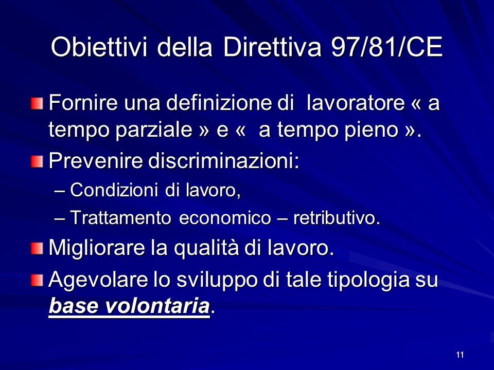 11 Obiettivi della Direttiva 97/81/CE Fornire una definizione di lavoratore « a tempo parziale » e « a tempo pieno ». Prevenire discriminazioni: –Cond