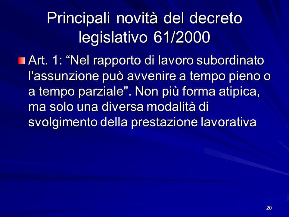 20 Principali novità del decreto legislativo 61/2000 Art. 1: Nel rapporto di lavoro subordinato l'assunzione può avvenire a tempo pieno o a tempo parz
