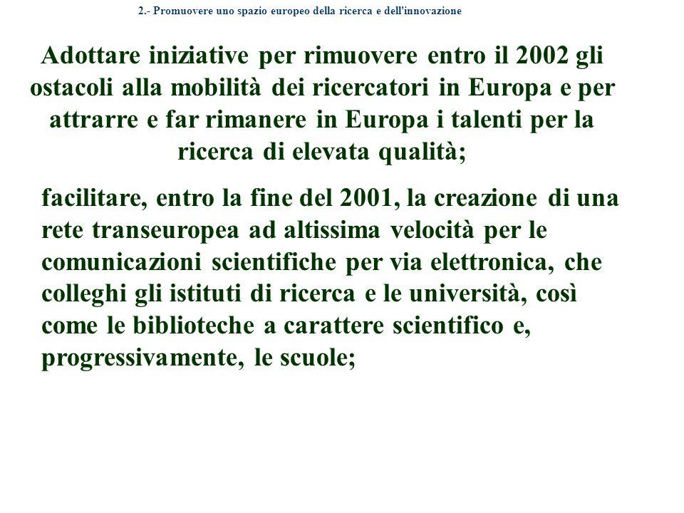 Adottare iniziative per rimuovere entro il 2002 gli ostacoli alla mobilità dei ricercatori in Europa e per attrarre e far rimanere in Europa i talenti per la ricerca di elevata qualità; 2.- Promuovere uno spazio europeo della ricerca e dell innovazione facilitare, entro la fine del 2001, la creazione di una rete transeuropea ad altissima velocità per le comunicazioni scientifiche per via elettronica, che colleghi gli istituti di ricerca e le università, così come le biblioteche a carattere scientifico e, progressivamente, le scuole;