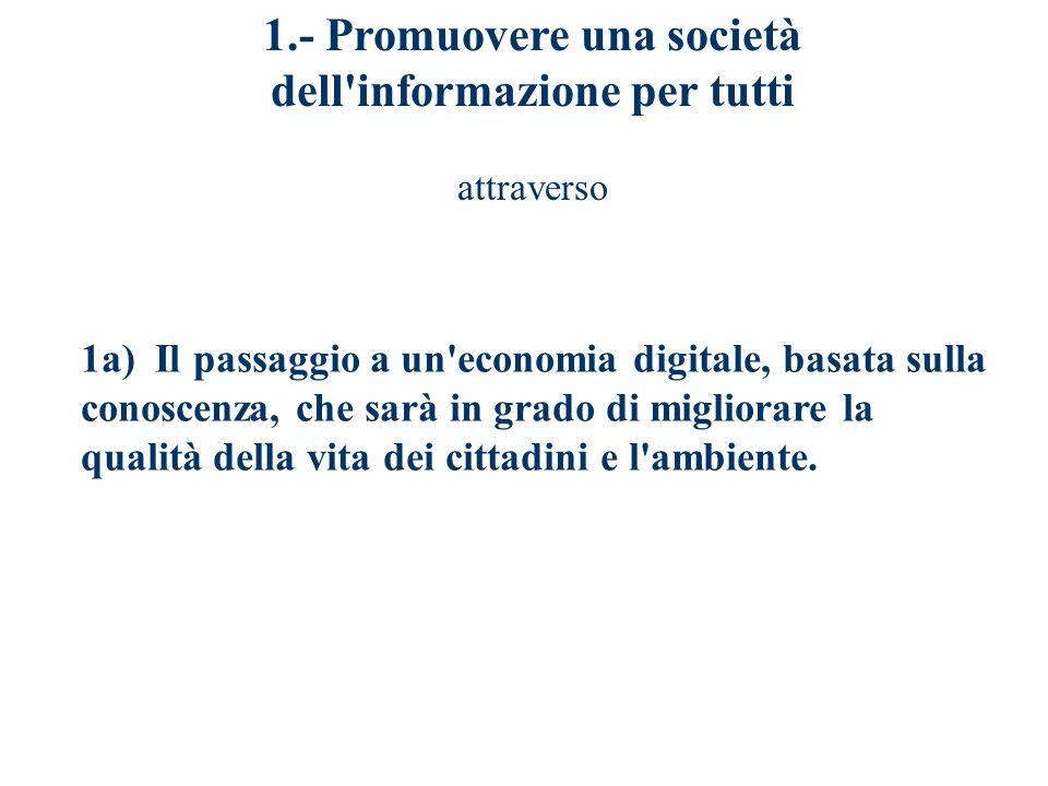 1.- Promuovere una società dell informazione per tutti attraverso 1a) Il passaggio a un economia digitale, basata sulla conoscenza, che sarà in grado di migliorare la qualità della vita dei cittadini e l ambiente.