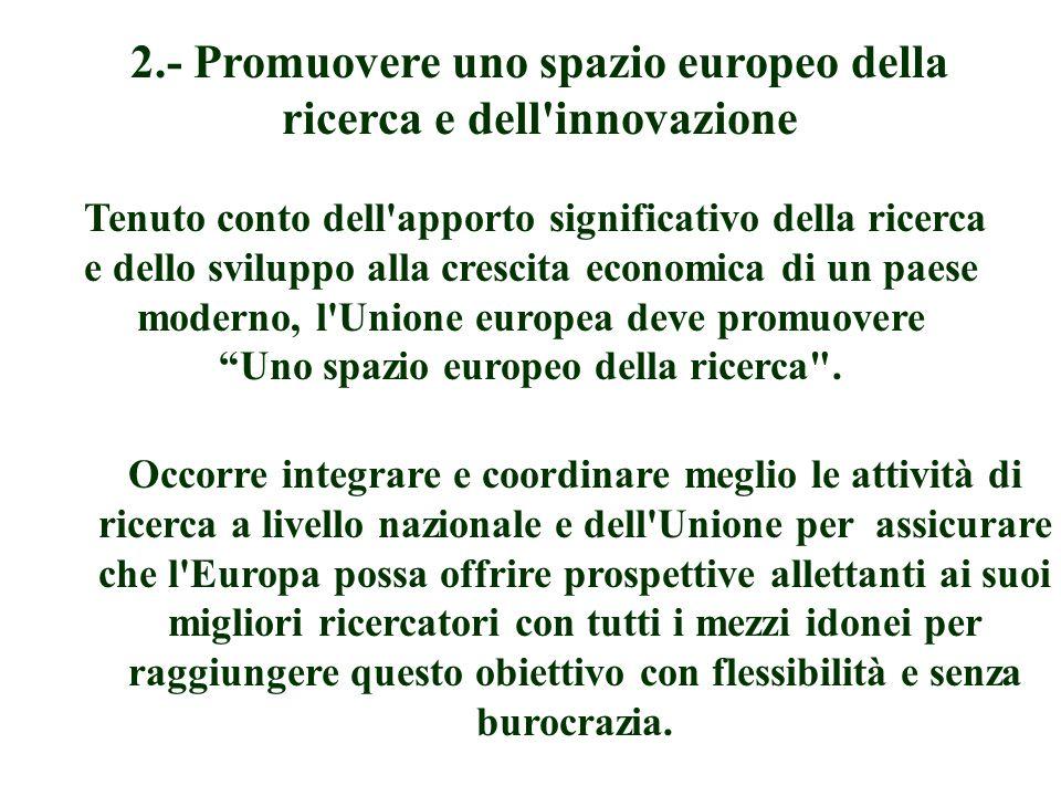 2.- Promuovere uno spazio europeo della ricerca e dell innovazione Tenuto conto dell apporto significativo della ricerca e dello sviluppo alla crescita economica di un paese moderno, l Unione europea deve promuovere Uno spazio europeo della ricerca .