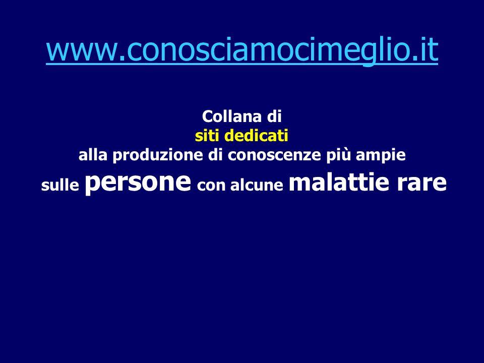 www.conosciamocimeglio.it Collana di siti dedicati alla produzione di conoscenze più ampie sulle persone con alcune malattie rare