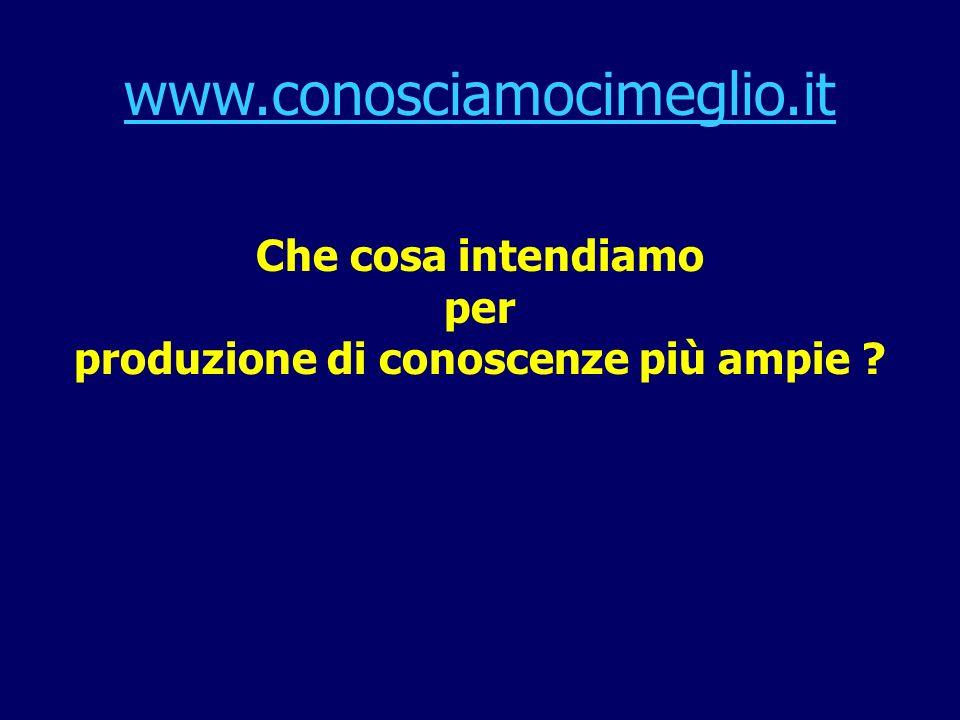www.conosciamocimeglio.it Che cosa intendiamo per produzione di conoscenze più ampie