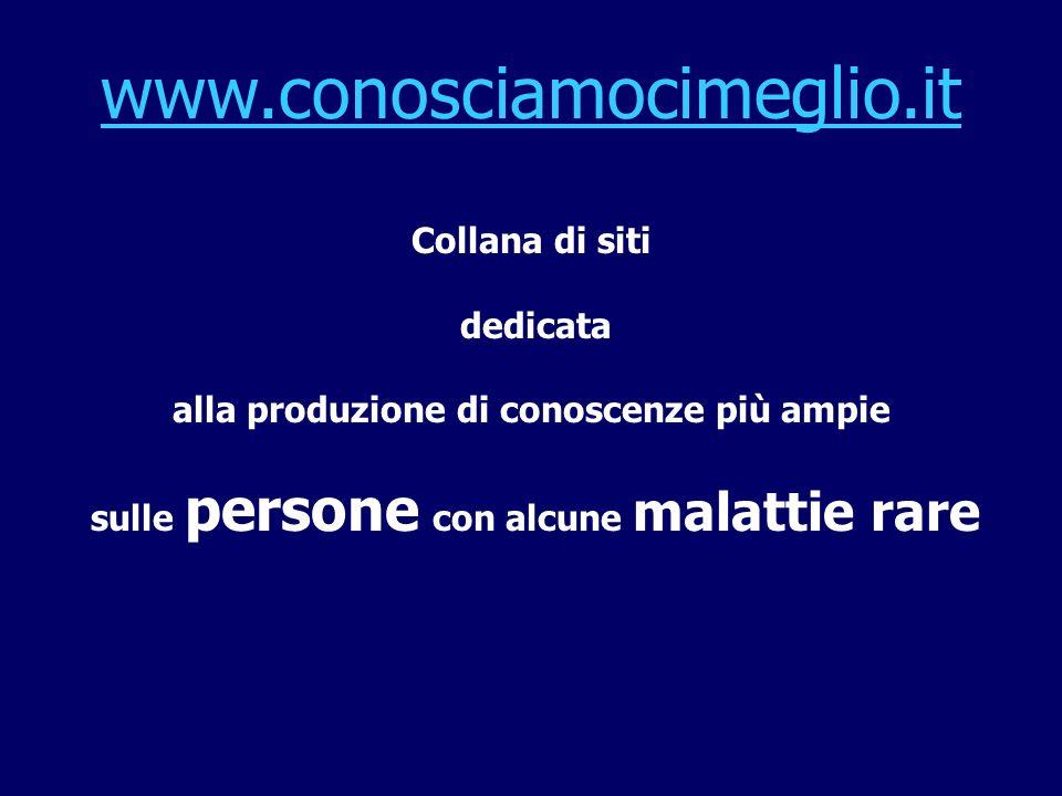 www.conosciamocimeglio.it Collana di siti dedicata alla produzione di conoscenze più ampie sulle persone con alcune malattie rare