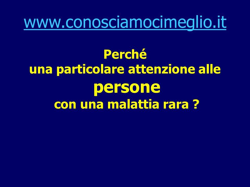 www.conosciamocimeglio.it Perché una particolare attenzione alle persone con una malattia rara