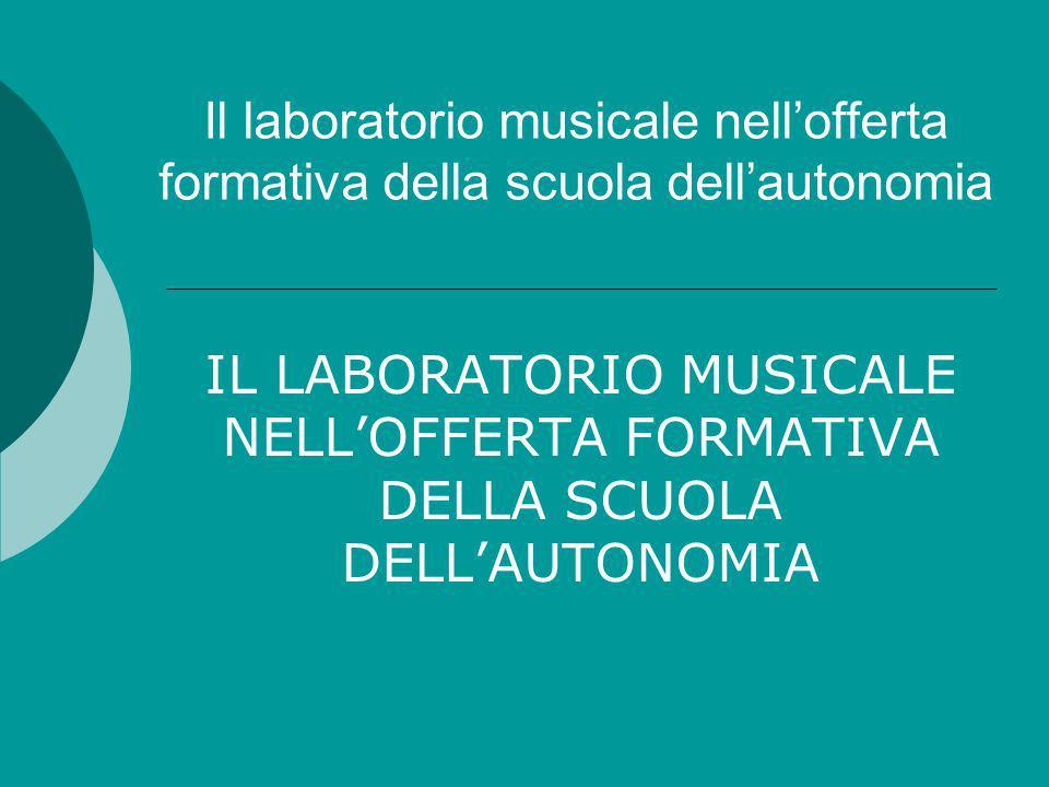 Il laboratorio musicale nellofferta formativa della scuola dellautonomia IL LABORATORIO MUSICALE NELLOFFERTA FORMATIVA DELLA SCUOLA DELLAUTONOMIA