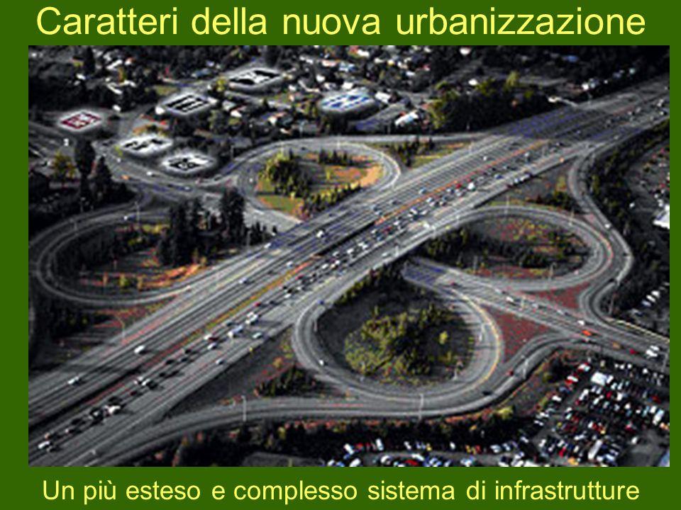 Caratteri della nuova urbanizzazione Un più esteso e complesso sistema di infrastrutture