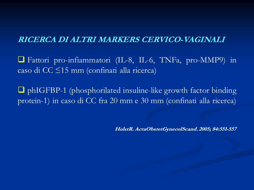 RICERCA DI ALTRI MARKERS CERVICO-VAGINALI Fattori pro-infiammatori (IL-8, IL-6, TNFa, pro-MMP9) in caso di CC 15 mm (confinati alla ricerca) phIGFBP-1 (phosphorilated insuline-like growth factor binding protein-1) in caso di CC fra 20 mm e 30 mm (confinati alla ricerca) HolstR.