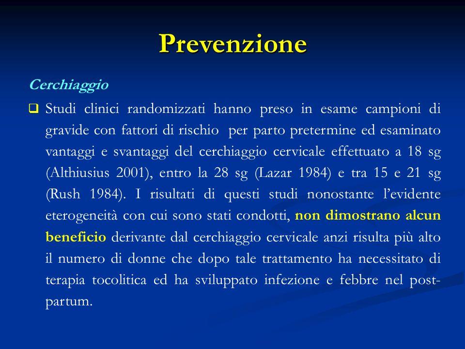 Prevenzione Cerchiaggio Studi clinici randomizzati hanno preso in esame campioni di gravide con fattori di rischio per parto pretermine ed esaminato vantaggi e svantaggi del cerchiaggio cervicale effettuato a 18 sg (Althiusius 2001), entro la 28 sg (Lazar 1984) e tra 15 e 21 sg (Rush 1984).