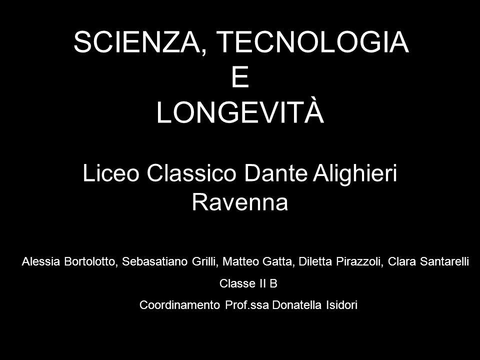 SCIENZA, TECNOLOGIA E LONGEVITÀ Liceo Classico Dante Alighieri Ravenna Alessia Bortolotto, Sebasatiano Grilli, Matteo Gatta, Diletta Pirazzoli, Clara