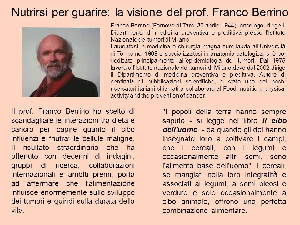 Nutrirsi per guarire: la visione del prof. Franco Berrino Il prof. Franco Berrino ha scelto di scandagliare le interazioni tra dieta e cancro per capi