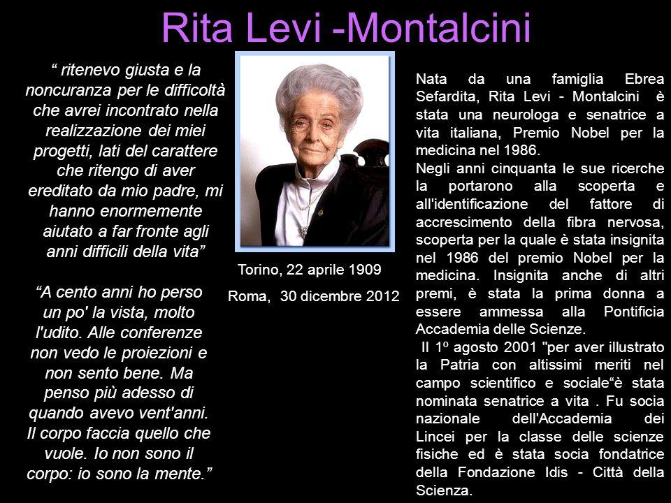 Rita Levi -Montalcini Nata da una famiglia Ebrea Sefardita, Rita Levi - Montalcini è stata una neurologa e senatrice a vita italiana, Premio Nobel per