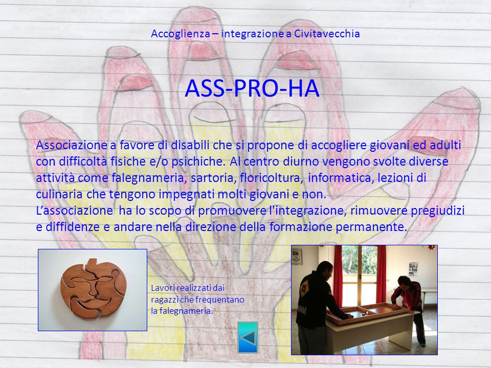 ASS-PRO-HA Associazione a favore di disabili che si propone di accogliere giovani ed adulti con difficoltà fisiche e/o psichiche. Al centro diurno ven