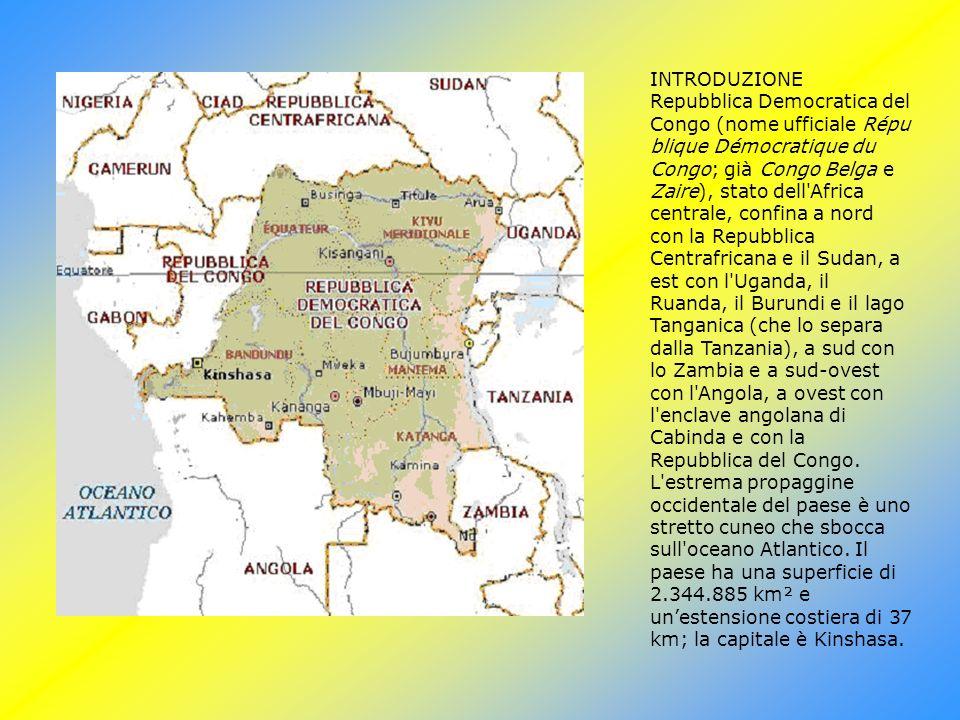 INTRODUZIONE Repubblica Democratica del Congo (nome ufficiale Répu blique Démocratique du Congo; già Congo Belga e Zaire), stato dell Africa centrale, confina a nord con la Repubblica Centrafricana e il Sudan, a est con l Uganda, il Ruanda, il Burundi e il lago Tanganica (che lo separa dalla Tanzania), a sud con lo Zambia e a sud-ovest con l Angola, a ovest con l enclave angolana di Cabinda e con la Repubblica del Congo.