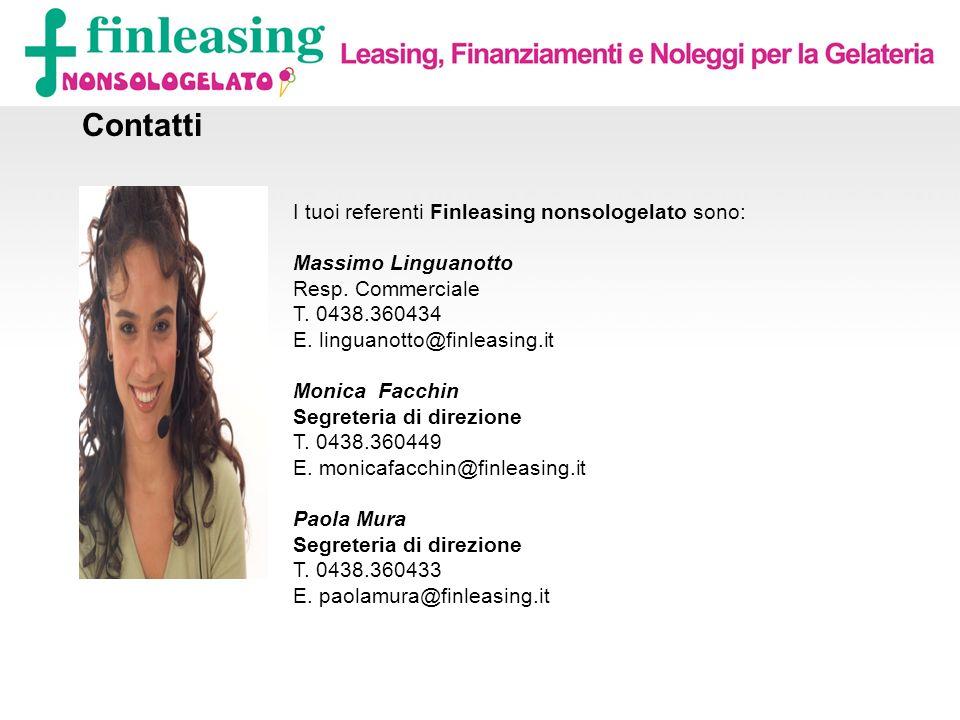 Contatti I tuoi referenti Finleasing nonsologelato sono: Massimo Linguanotto Resp. Commerciale T. 0438.360434 E. linguanotto@finleasing.it Monica Facc