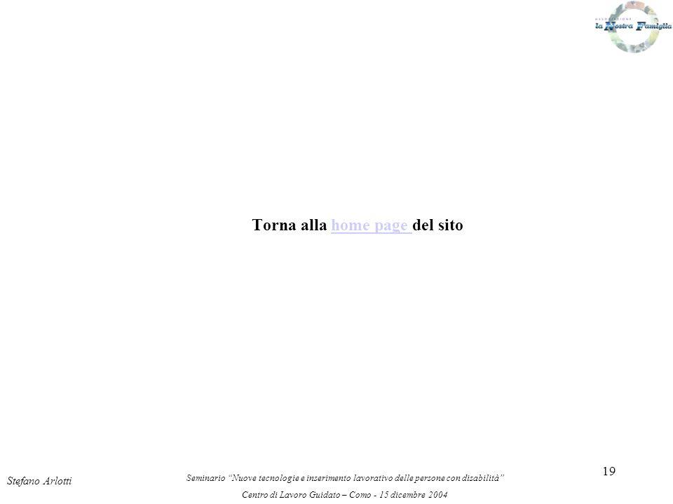 19 Torna alla home page del sitohome page Stefano Arlotti Seminario Nuove tecnologie e inserimento lavorativo delle persone con disabilità Centro di Lavoro Guidato – Como - 15 dicembre 2004