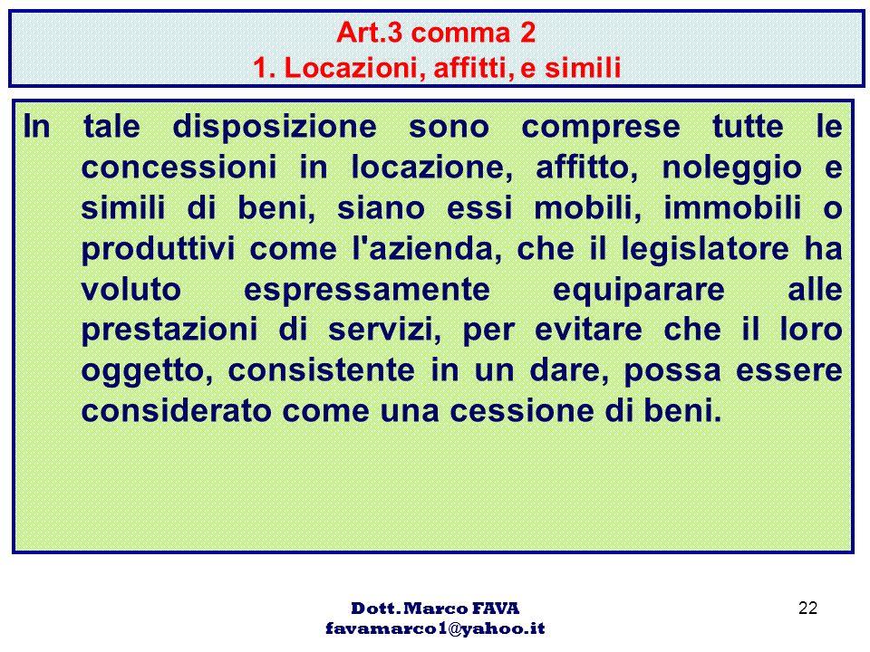 Dott. Marco FAVA favamarco1@yahoo.it 22 Art.3 comma 2 1. Locazioni, affitti, e simili In tale disposizione sono comprese tutte le concessioni in locaz