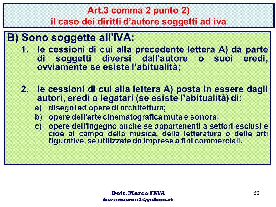 Dott. Marco FAVA favamarco1@yahoo.it 30 Art.3 comma 2 punto 2) il caso dei diritti dautore soggetti ad iva B) Sono soggette all'IVA: 1.le cessioni di