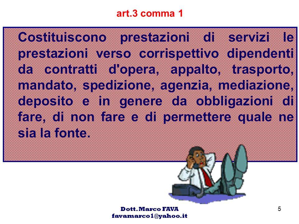 Dott. Marco FAVA favamarco1@yahoo.it 5 art.3 comma 1 Costituiscono prestazioni di servizi le prestazioni verso corrispettivo dipendenti da contratti d