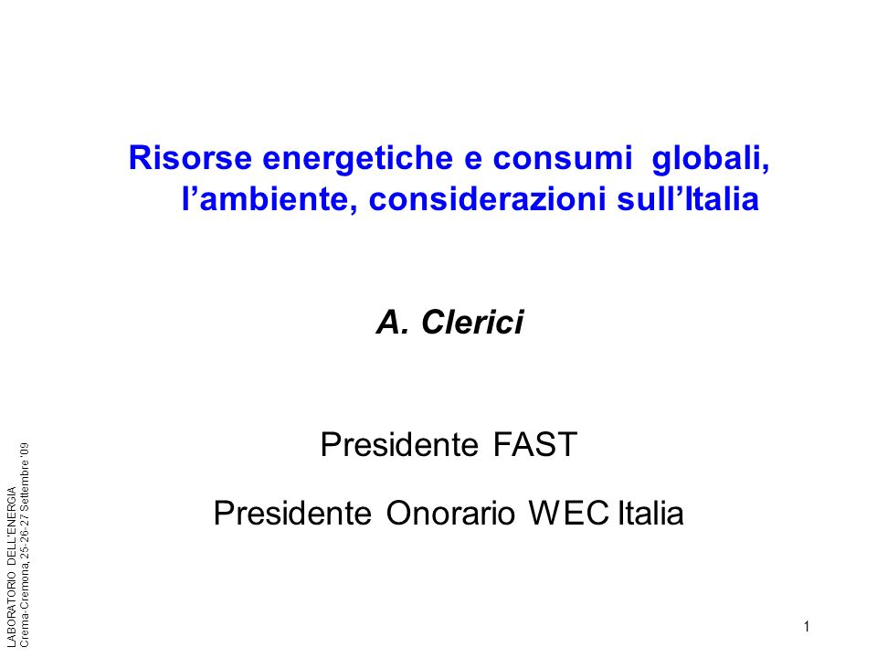 1 LABORATORIO DELLENERGIA Crema-Cremona, 25-26-27 Settembre 09 Risorse energetiche e consumi globali, lambiente, considerazioni sullItalia A. Clerici