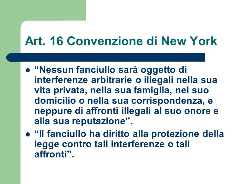Art. 16 Convenzione di New York Nessun fanciullo sarà oggetto di interferenze arbitrarie o illegali nella sua vita privata, nella sua famiglia, nel su