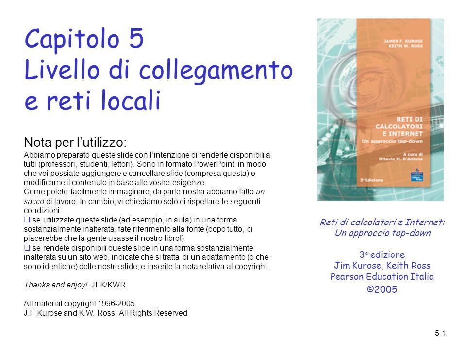 5-1 Capitolo 5 Livello di collegamento e reti locali Nota per lutilizzo: Abbiamo preparato queste slide con lintenzione di renderle disponibili a tutti (professori, studenti, lettori).