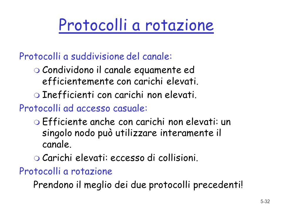 5-32 Protocolli a rotazione Protocolli a suddivisione del canale: m Condividono il canale equamente ed efficientemente con carichi elevati.