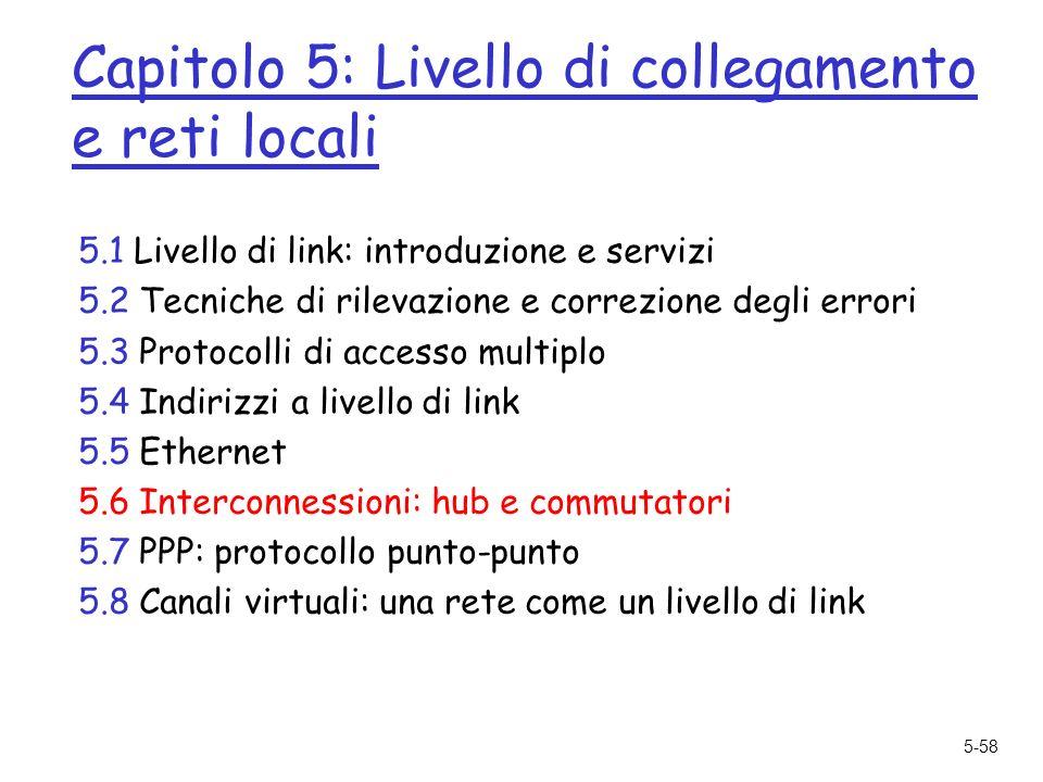 5-58 Capitolo 5: Livello di collegamento e reti locali 5.1 Livello di link: introduzione e servizi 5.2 Tecniche di rilevazione e correzione degli errori 5.3 Protocolli di accesso multiplo 5.4 Indirizzi a livello di link 5.5 Ethernet 5.6 Interconnessioni: hub e commutatori 5.7 PPP: protocollo punto-punto 5.8 Canali virtuali: una rete come un livello di link